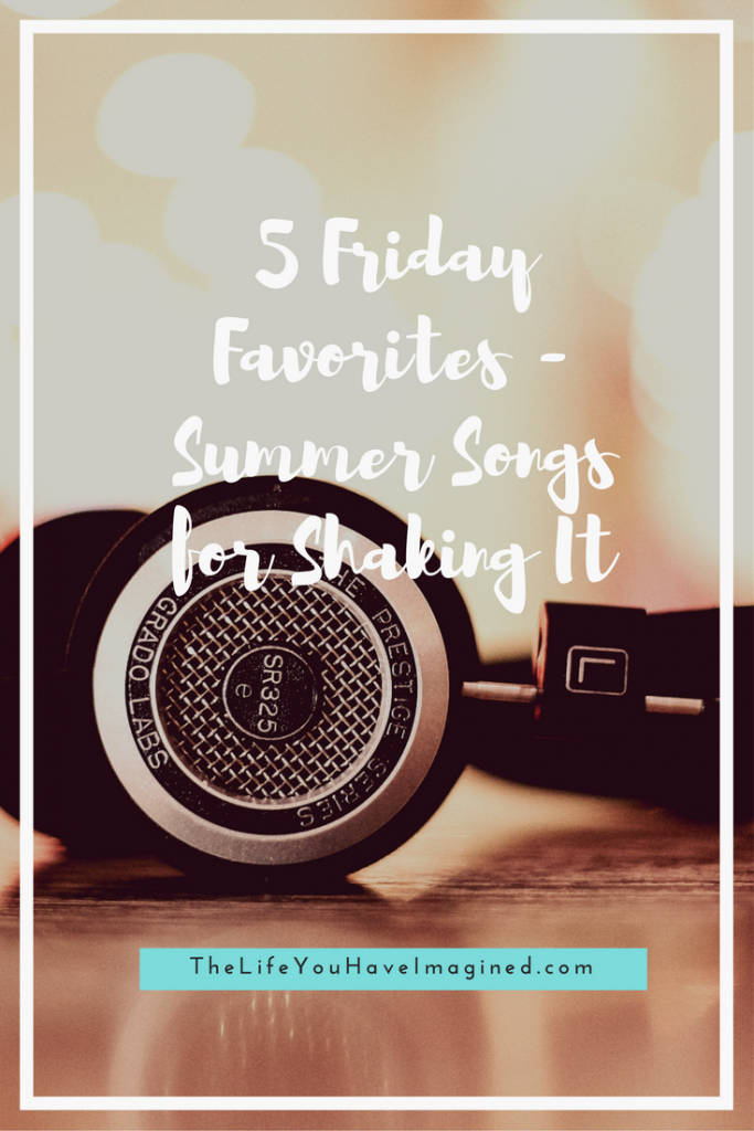 5 Friday Favorites - Summer Songs for Shaking It from The Life You Have Imagined