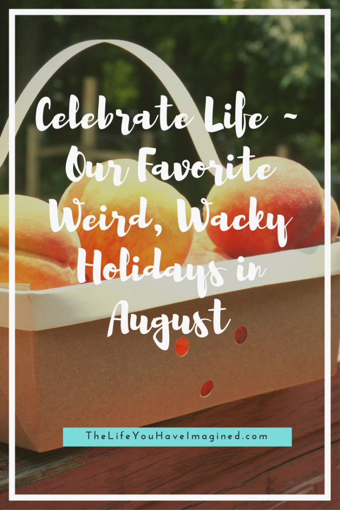 Celebrate Life ~ Our Favorite Weird, Wacky Holidays in August