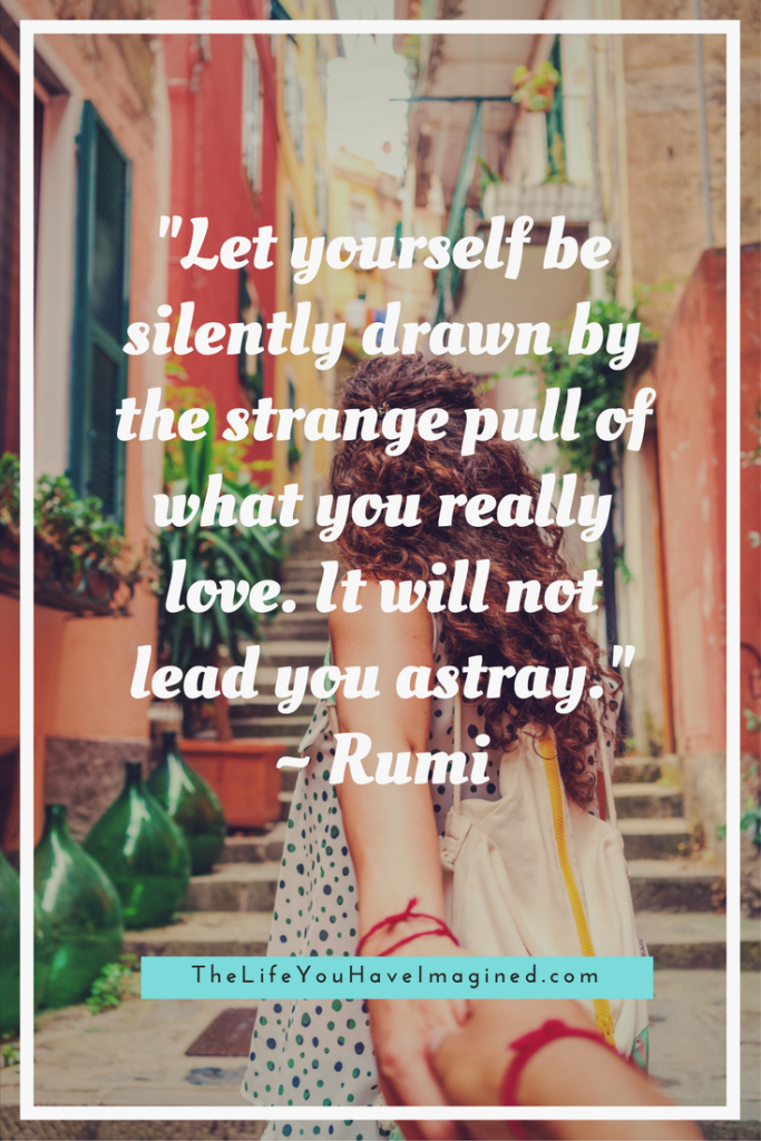 """Let yourself be silently drawn by the strange pull of what you really love. It will not lead you astray."" Rumi: Wise Words of a 13th Century Poet - from The Life You Have Imagined"