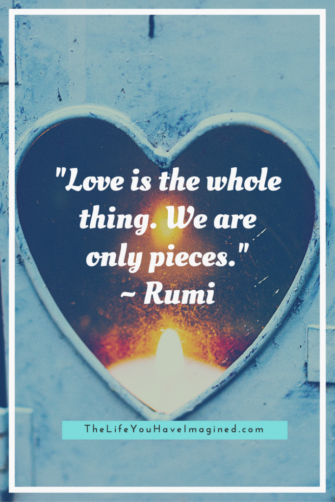 """Love is the whole thing. We are only pieces."" Rumi: Wise Words of a 13th Century Poet - from The Life You Have Imagined"