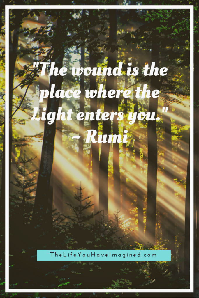 """The wound is the place where the Light enters you."" Rumi - Wise Words of a 13th Century Poet - from The Life You Have Imagined"