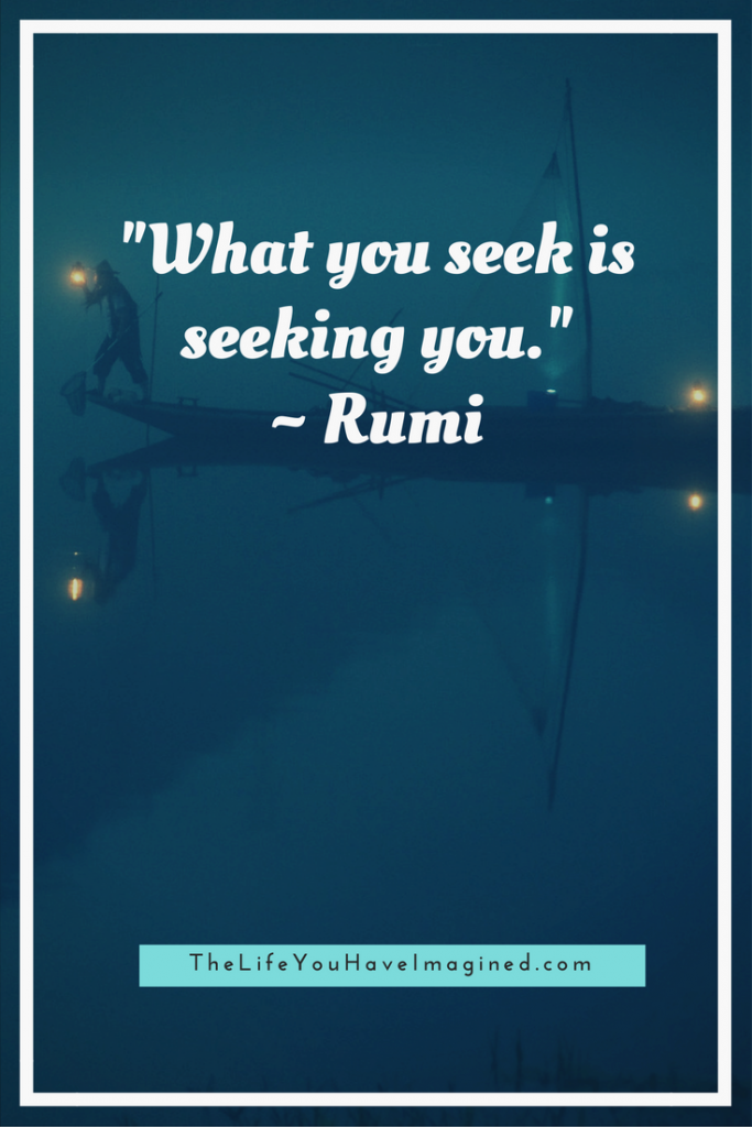 """What you seek is seeking you."" Rumi: Wise Words of a 13th Century Poet - from The Life You Have Imagined"