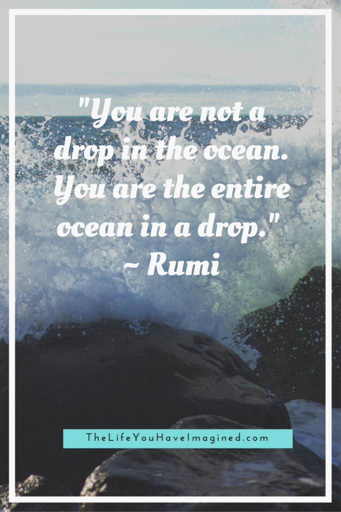"""You are not a drop in the ocean. You are the entire ocean in a drop."" Rumi - Wise Words of a 13th Century Poet - from The Life You Have Imagined"